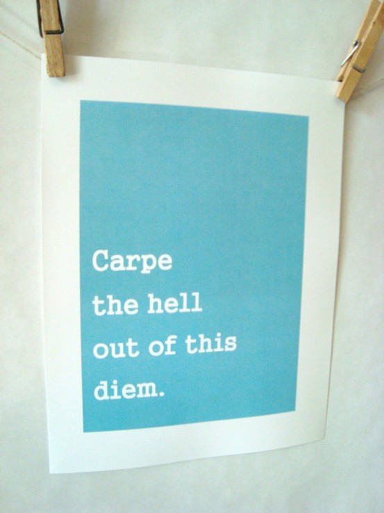 Carpe the hell out of this diem.
