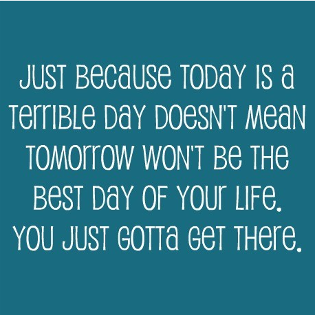 Just Because Today is a Terrible Day doesn't mean Tomorow wn't be the Best Day of Your Life. You just gotta Get There